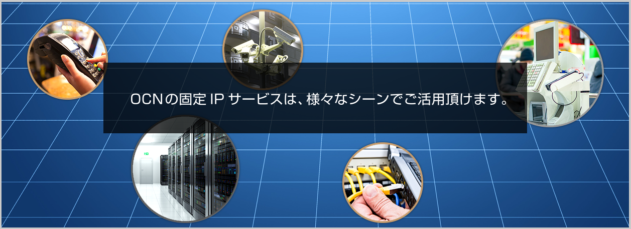 OCNの固定IPサービスは、様々はシーンでご活用頂けます。